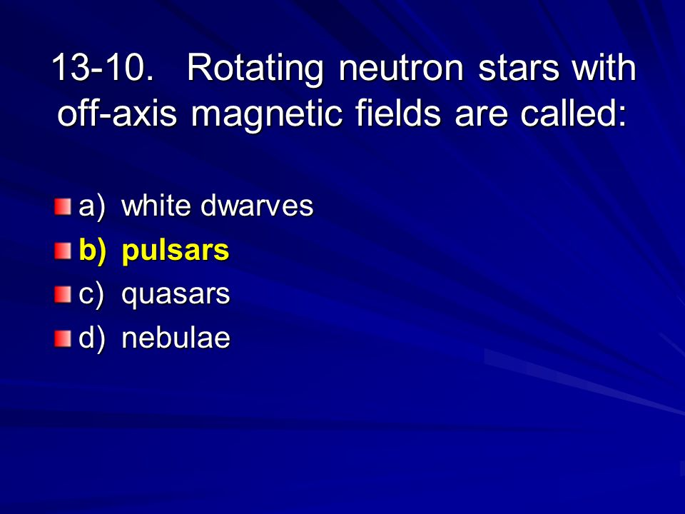 13-10.Rotating neutron stars with off-axis magnetic fields are called: a)white dwarves b)pulsars c)quasars d)nebulae