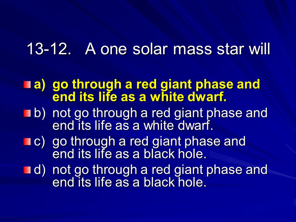 13-12.A one solar mass star will a) go through a red giant phase and end its life as a white dwarf. b) not go through a red giant phase and end its li