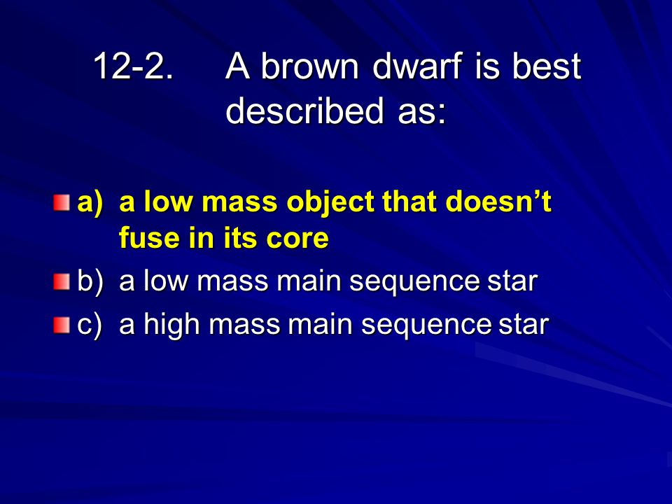 12-2.A brown dwarf is best described as: a)a low mass object that doesn't fuse in its core b)a low mass main sequence star c)a high mass main sequence