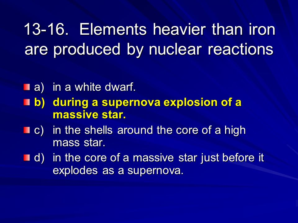 13-16. Elements heavier than iron are produced by nuclear reactions a) in a white dwarf. b) during a supernova explosion of a massive star. c) in the