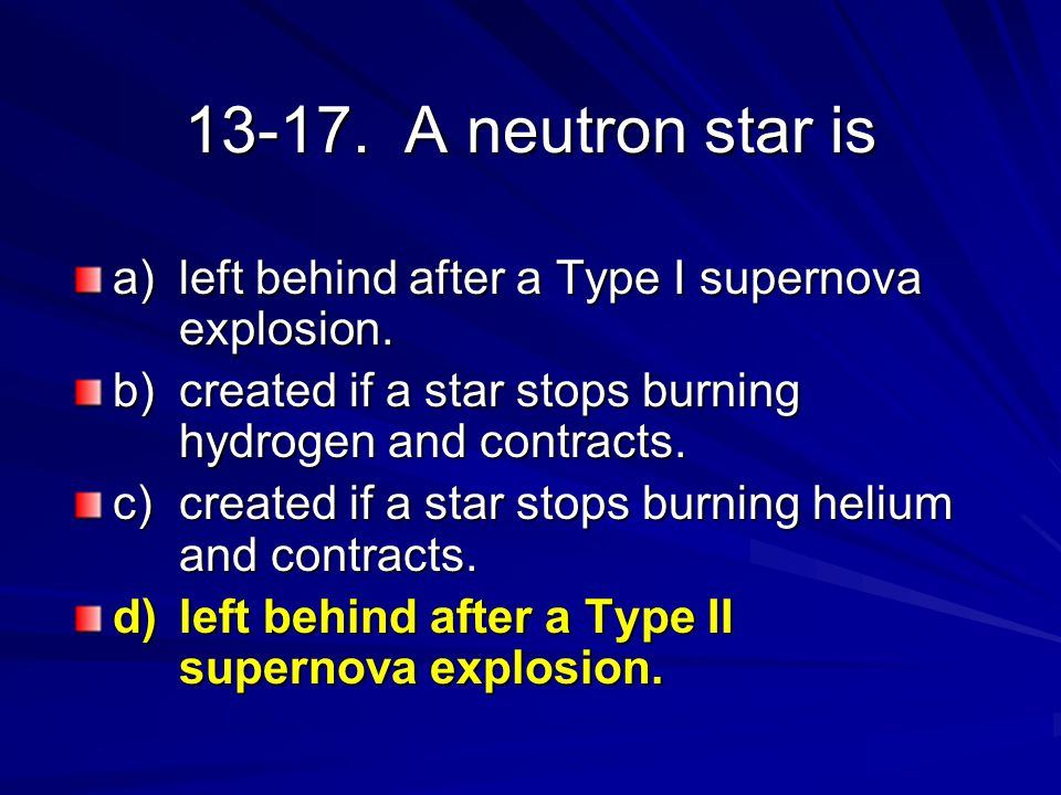 13-17. A neutron star is a) left behind after a Type I supernova explosion. b) created if a star stops burning hydrogen and contracts. c) created if a
