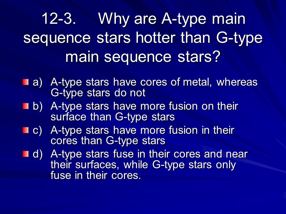12-3.Why are A-type main sequence stars hotter than G-type main sequence stars? a)A-type stars have cores of metal, whereas G-type stars do not b)A-ty