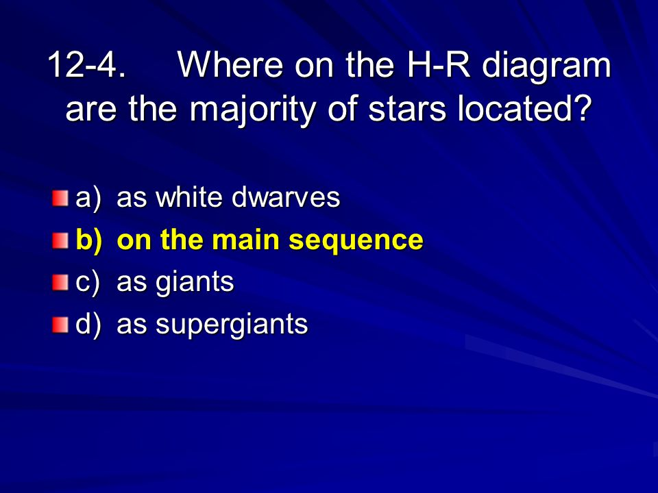12-4.Where on the H-R diagram are the majority of stars located? a)as white dwarves b)on the main sequence c)as giants d)as supergiants