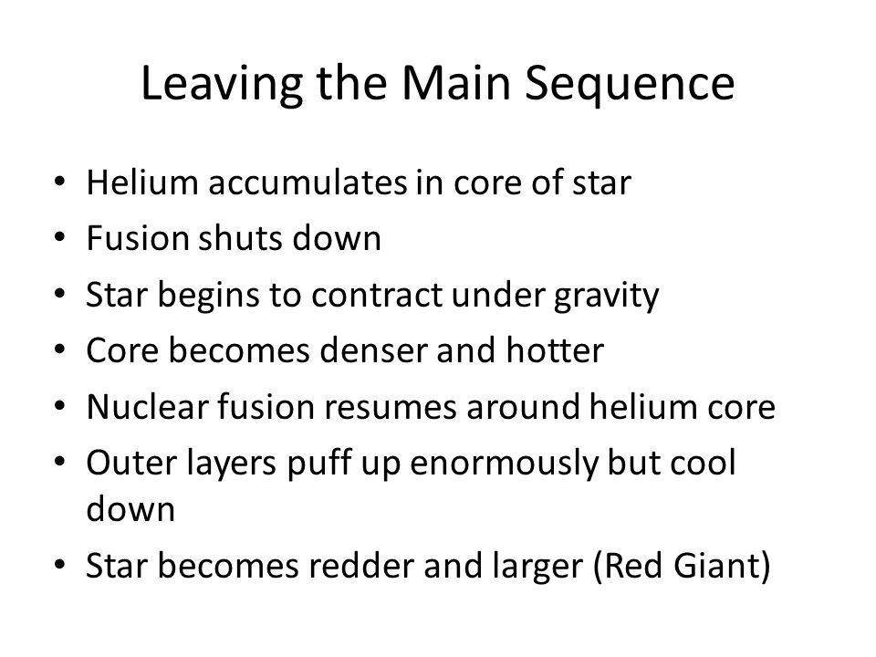 Leaving the Main Sequence Helium accumulates in core of star Fusion shuts down Star begins to contract under gravity Core becomes denser and hotter Nuclear fusion resumes around helium core Outer layers puff up enormously but cool down Star becomes redder and larger (Red Giant)