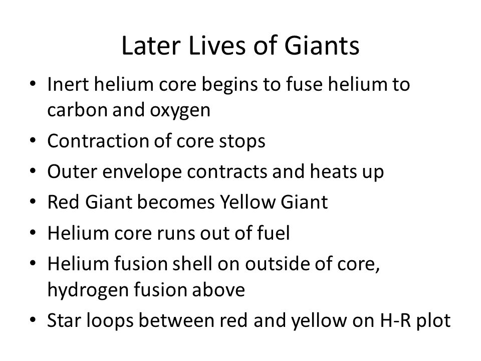 Later Lives of Giants Inert helium core begins to fuse helium to carbon and oxygen Contraction of core stops Outer envelope contracts and heats up Red Giant becomes Yellow Giant Helium core runs out of fuel Helium fusion shell on outside of core, hydrogen fusion above Star loops between red and yellow on H-R plot