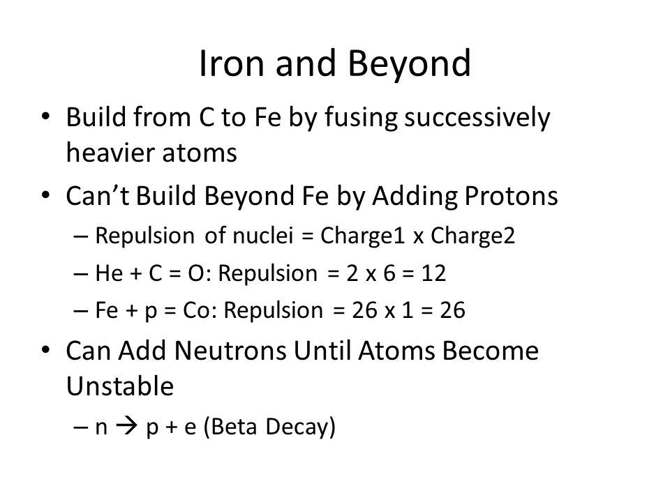 Iron and Beyond Build from C to Fe by fusing successively heavier atoms Can't Build Beyond Fe by Adding Protons – Repulsion of nuclei = Charge1 x Charge2 – He + C = O: Repulsion = 2 x 6 = 12 – Fe + p = Co: Repulsion = 26 x 1 = 26 Can Add Neutrons Until Atoms Become Unstable – n  p + e (Beta Decay)