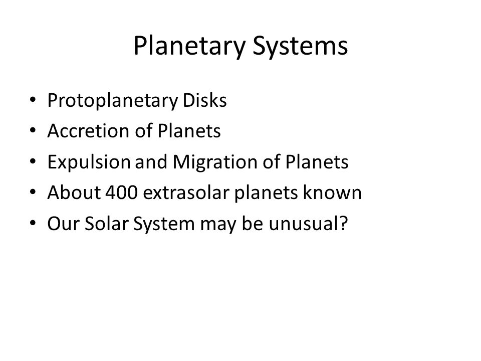 Planetary Systems Protoplanetary Disks Accretion of Planets Expulsion and Migration of Planets About 400 extrasolar planets known Our Solar System may be unusual