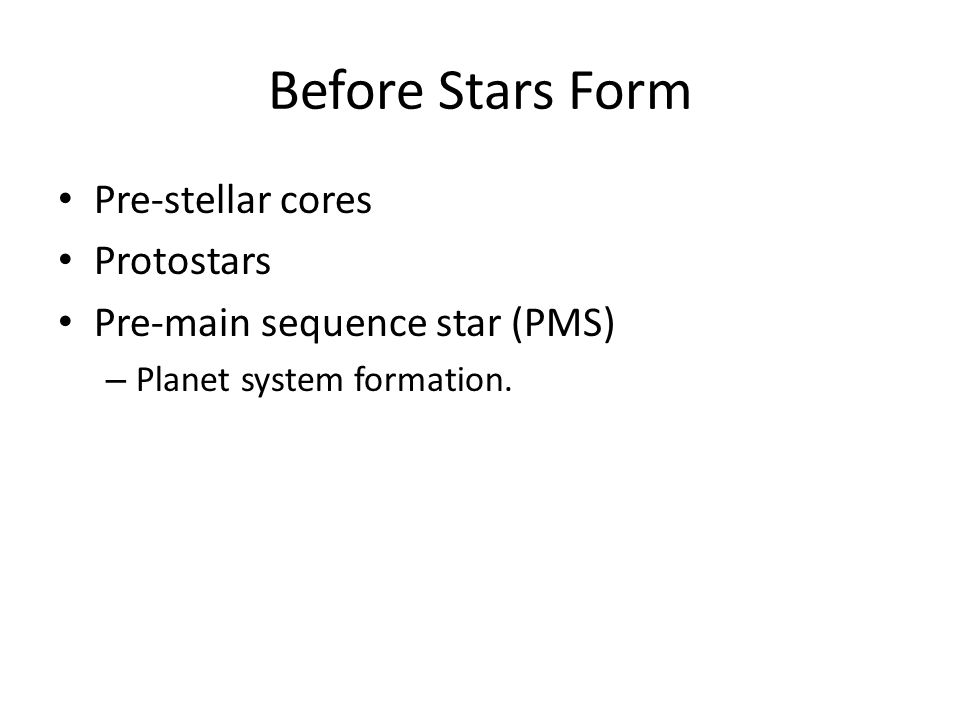 Before Stars Form Pre-stellar cores Protostars Pre-main sequence star (PMS) – Planet system formation.