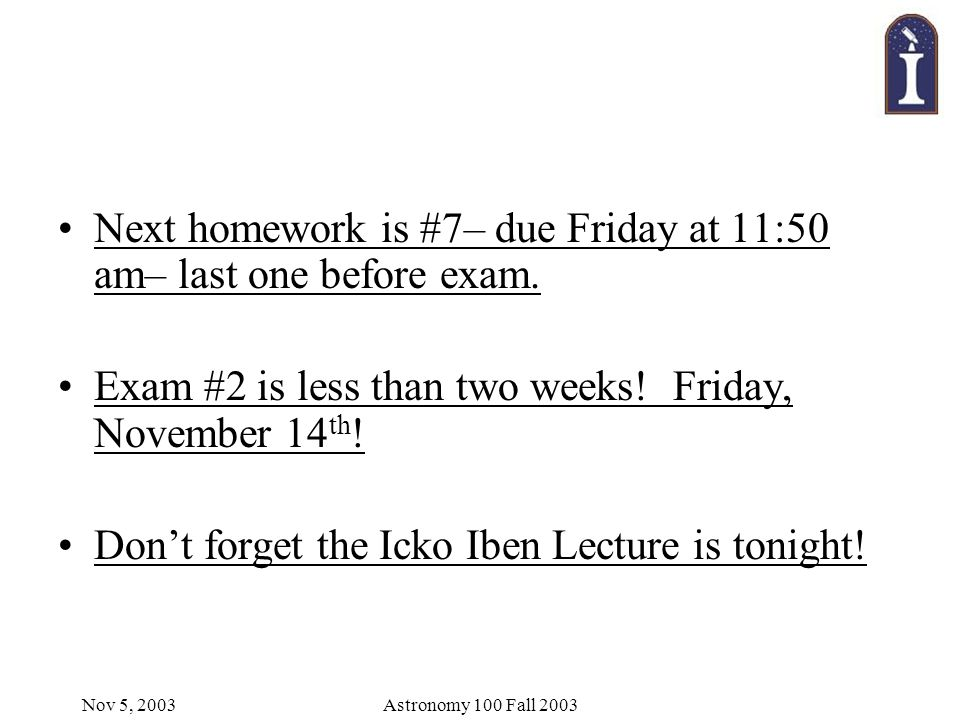 Nov 5, 2003Astronomy 100 Fall 2003 Next homework is #7– due Friday at 11:50 am– last one before exam.