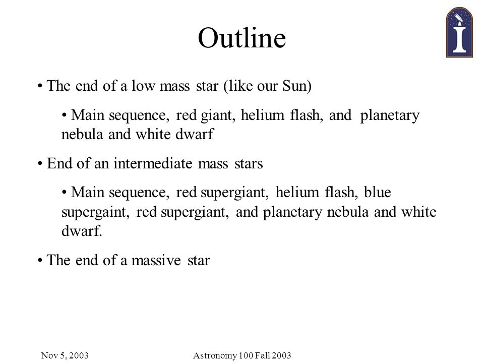 Nov 5, 2003Astronomy 100 Fall 2003 Outline The end of a low mass star (like our Sun) Main sequence, red giant, helium flash, and planetary nebula and