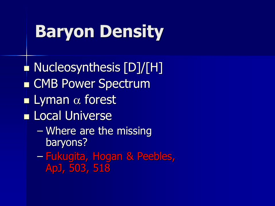 Baryon Density Nucleosynthesis [D]/[H] Nucleosynthesis [D]/[H] CMB Power Spectrum CMB Power Spectrum Lyman  forest Lyman  forest Local Universe Local Universe –Where are the missing baryons.