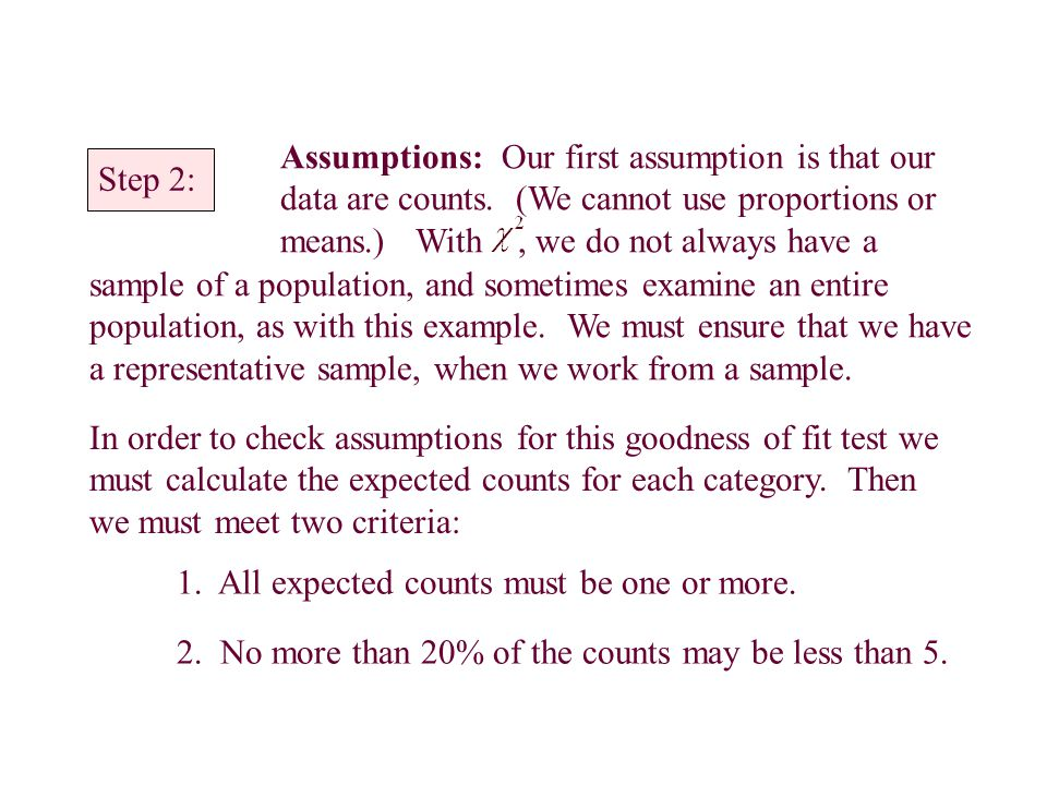 Step 2: Assumptions: Our first assumption is that our data are counts. (We cannot use proportions or means.) With, we do not always have a sample of a