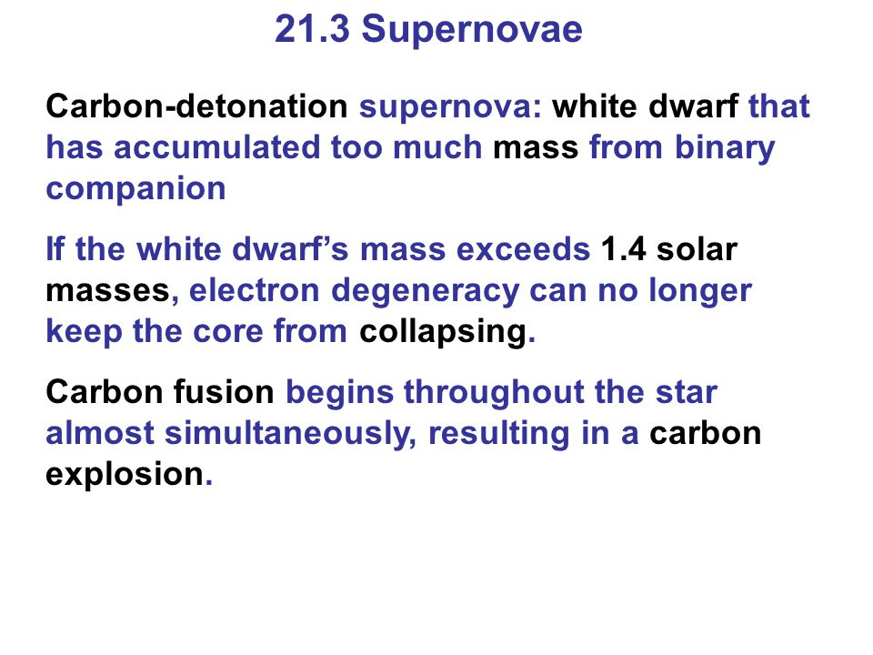 21.3 Supernovae Carbon-detonation supernova: white dwarf that has accumulated too much mass from binary companion If the white dwarf's mass exceeds 1.4 solar masses, electron degeneracy can no longer keep the core from collapsing.