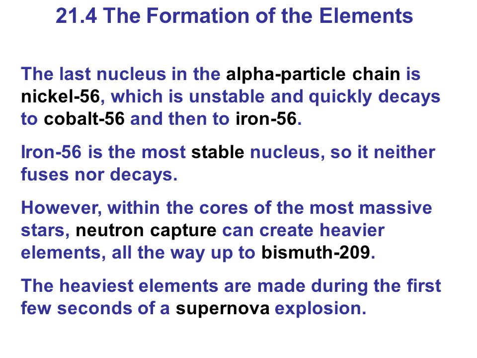 21.4 The Formation of the Elements The last nucleus in the alpha-particle chain is nickel-56, which is unstable and quickly decays to cobalt-56 and then to iron-56.