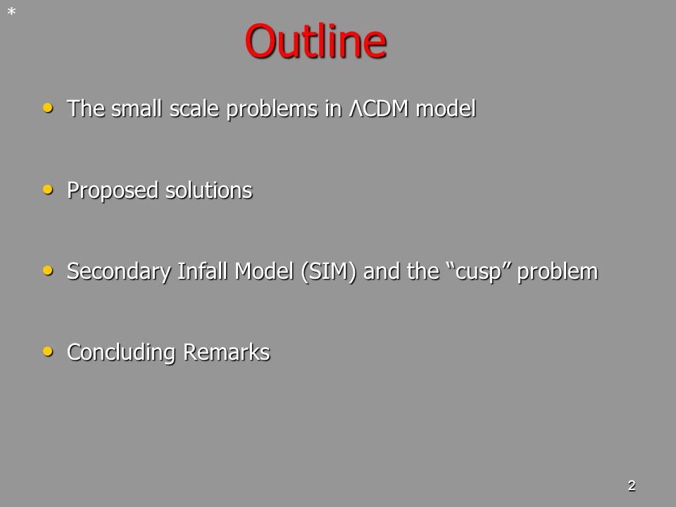 2 Outline The small scale problems in ΛCDM model The small scale problems in ΛCDM model Proposed solutions Proposed solutions Secondary Infall Model (SIM) and the cusp problem Secondary Infall Model (SIM) and the cusp problem Concluding Remarks Concluding Remarks *
