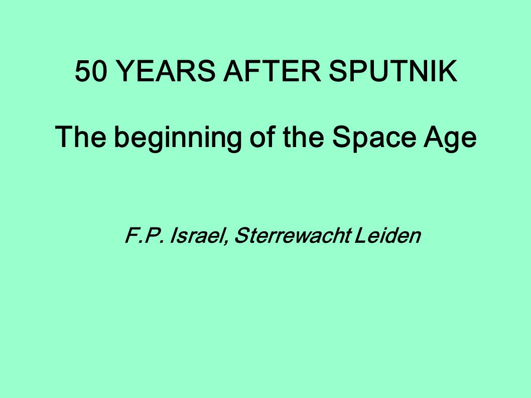 50 YEARS AFTER SPUTNIK The beginning of the Space Age F.P. Israel, Sterrewacht Leiden