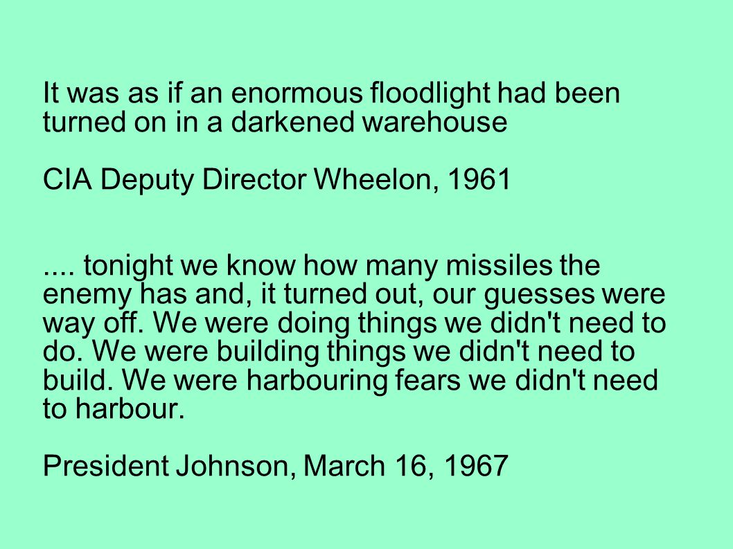 It was as if an enormous floodlight had been turned on in a darkened warehouse CIA Deputy Director Wheelon, 1961.... tonight we know how many missiles
