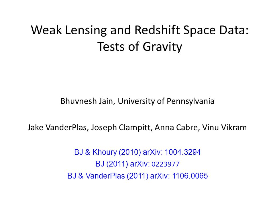 Weak Lensing and Redshift Space Data: Tests of Gravity Bhuvnesh Jain, University of Pennsylvania Jake VanderPlas, Joseph Clampitt, Anna Cabre, Vinu Vikram BJ & Khoury (2010) arXiv: 1004.3294 BJ (2011) arXiv: 0223977 BJ & VanderPlas (2011) arXiv: 1106.0065