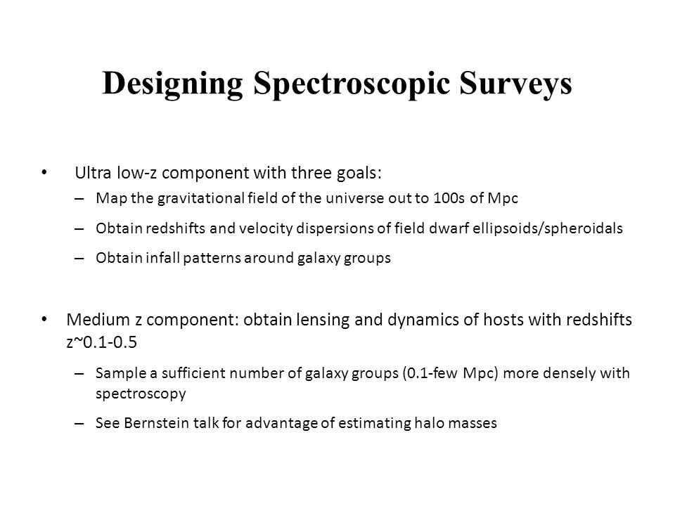 Designing Spectroscopic Surveys Ultra low-z component with three goals: – Map the gravitational field of the universe out to 100s of Mpc – Obtain redshifts and velocity dispersions of field dwarf ellipsoids/spheroidals – Obtain infall patterns around galaxy groups Medium z component: obtain lensing and dynamics of hosts with redshifts z~0.1-0.5 – Sample a sufficient number of galaxy groups (0.1-few Mpc) more densely with spectroscopy – See Bernstein talk for advantage of estimating halo masses