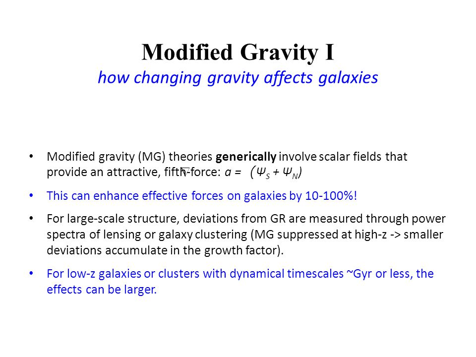 Modified Gravity I how changing gravity affects galaxies Modified gravity (MG) theories generically involve scalar fields that provide an attractive, fifth-force: a = ( Ψ S + Ψ N ) This can enhance effective forces on galaxies by 10-100%.