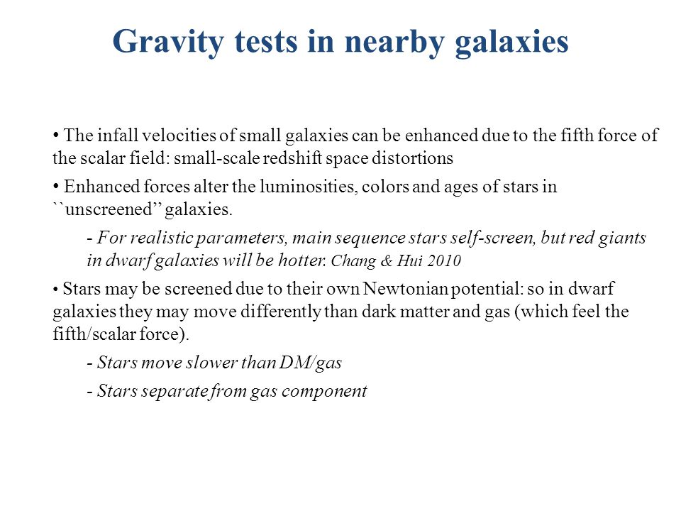Gravity tests in nearby galaxies The infall velocities of small galaxies can be enhanced due to the fifth force of the scalar field: small-scale redshift space distortions Enhanced forces alter the luminosities, colors and ages of stars in ``unscreened'' galaxies.