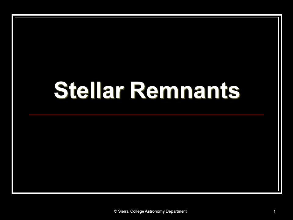 © Sierra College Astronomy Department2 Stellar Remnants White Dwarfs Discovery for White Dwarfs The first white dwarf was discovered when the star Sirius (the Dog Star) was suspected to have an unseen binary companion in 1850.