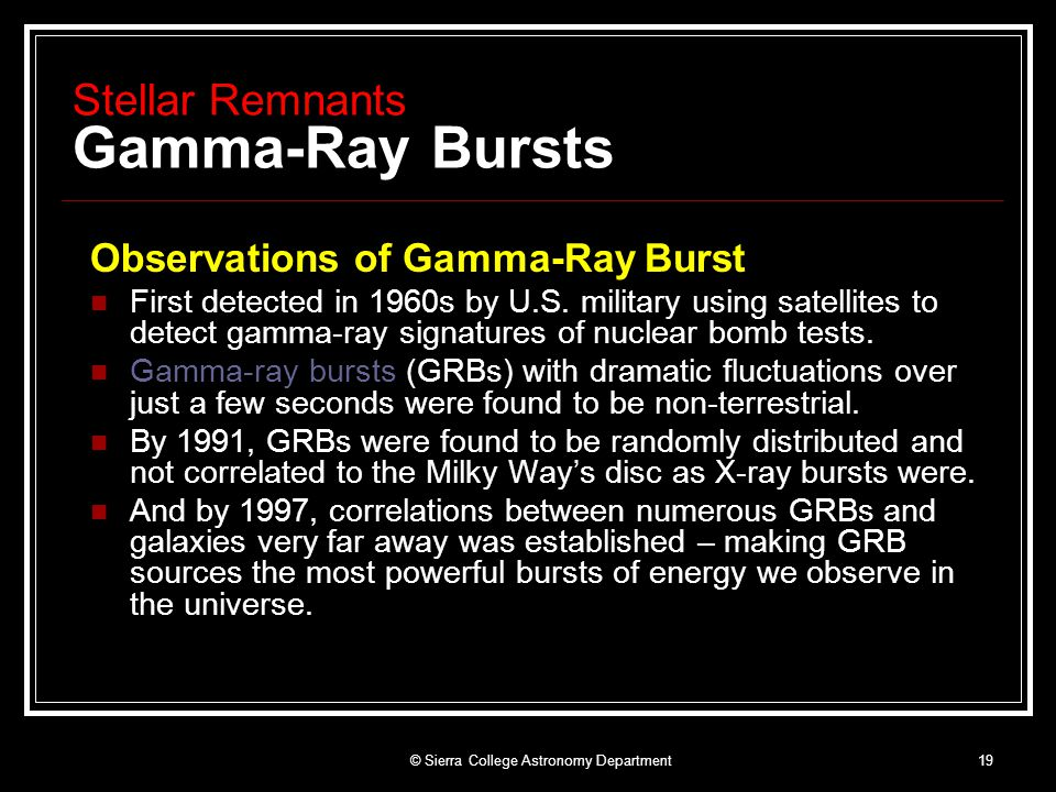 © Sierra College Astronomy Department19 Stellar Remnants Gamma-Ray Bursts Observations of Gamma-Ray Burst First detected in 1960s by U.S.