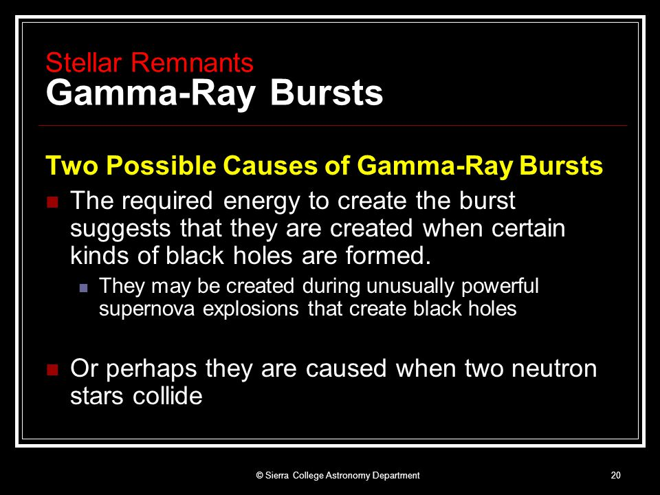 © Sierra College Astronomy Department20 Stellar Remnants Gamma-Ray Bursts Two Possible Causes of Gamma-Ray Bursts The required energy to create the burst suggests that they are created when certain kinds of black holes are formed.