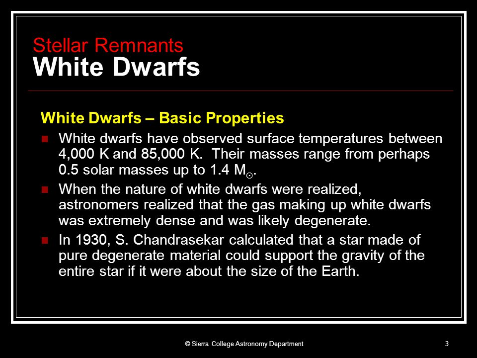 © Sierra College Astronomy Department4 Stellar Remnants White Dwarfs White Dwarfs - Strange Properties Chandrasekar found other surprising properties of white dwarfs If you add heat to this degenerate gas it does not expand (unlike gas in this room) As you add more mass to the white dwarf, it gets smaller.