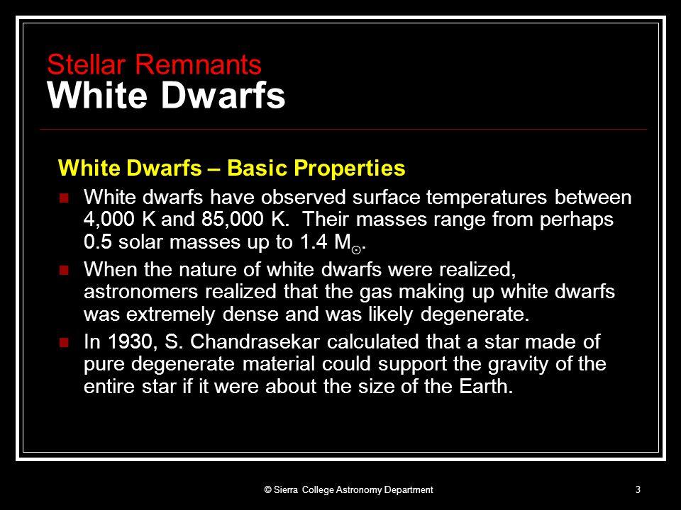 © Sierra College Astronomy Department3 Stellar Remnants White Dwarfs White Dwarfs – Basic Properties White dwarfs have observed surface temperatures between 4,000 K and 85,000 K.