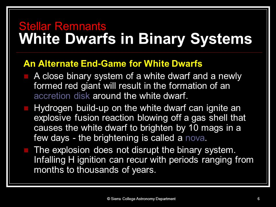 © Sierra College Astronomy Department6 Stellar Remnants White Dwarfs in Binary Systems An Alternate End-Game for White Dwarfs A close binary system of a white dwarf and a newly formed red giant will result in the formation of an accretion disk around the white dwarf.