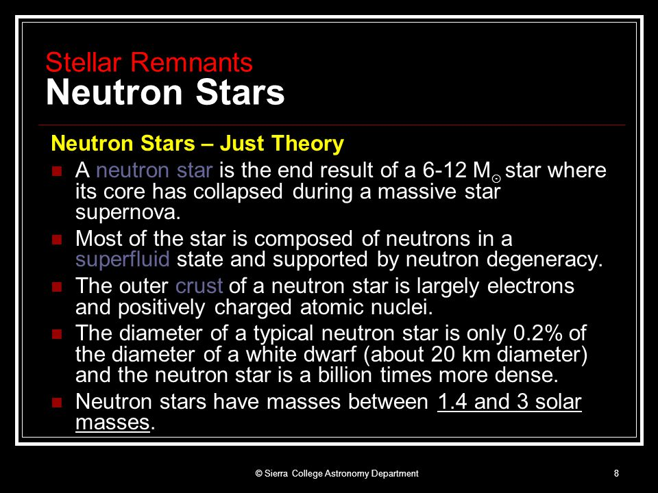 © Sierra College Astronomy Department8 Stellar Remnants Neutron Stars Neutron Stars – Just Theory A neutron star is the end result of a 6-12 M ⊙ star where its core has collapsed during a massive star supernova.