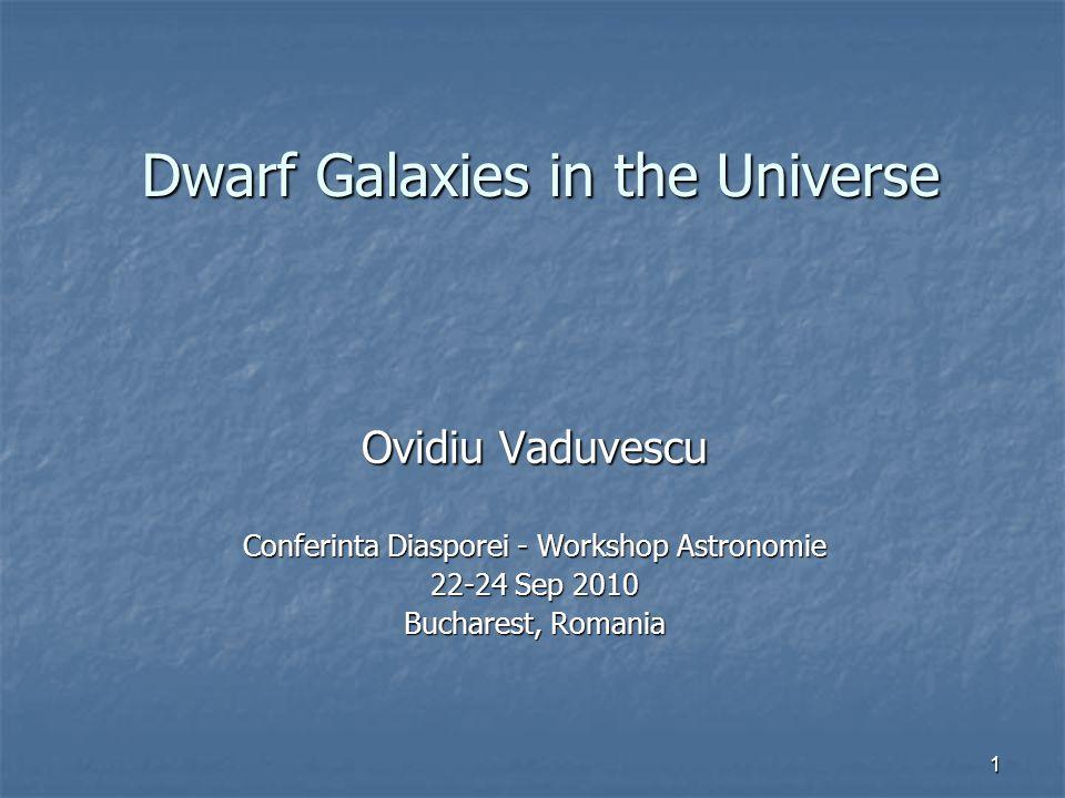 1 Dwarf Galaxies in the Universe Ovidiu Vaduvescu Conferinta Diasporei - Workshop Astronomie 22-24 Sep 2010 Bucharest, Romania