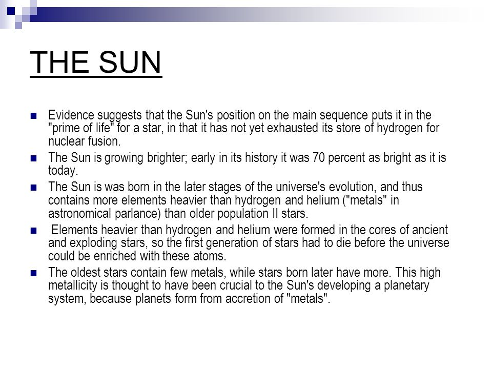 THE SUN Evidence suggests that the Sun s position on the main sequence puts it in the prime of life for a star, in that it has not yet exhausted its store of hydrogen for nuclear fusion.