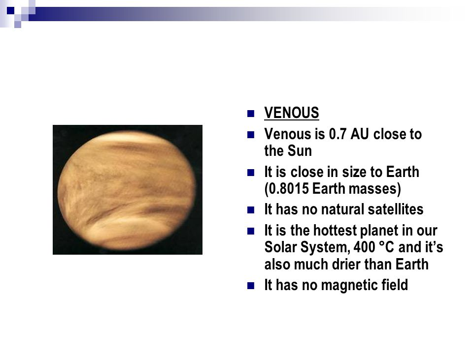 EARTH Earth is 1 AU close to the Sun It is the largest and the densest of the four planets, Mercury, Venous, Mars It is the only planet that in our Solar System where life exist It's the only planet where water can be found It's atmosphere is different from the other planets, because it contains 21% oxygen in order to life existence It has a natural satellite, Moon.