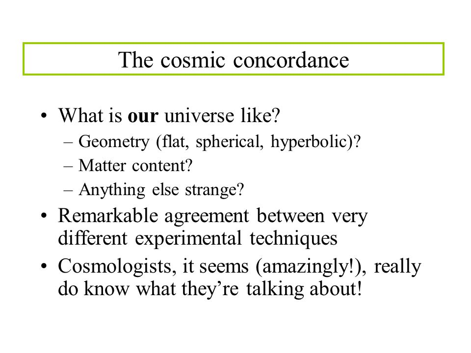 The cosmic concordance What is our universe like. –Geometry (flat, spherical, hyperbolic).