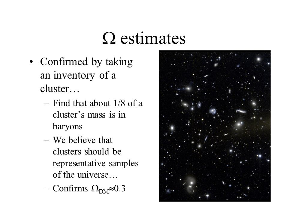  estimates Confirmed by taking an inventory of a cluster… –Find that about 1/8 of a cluster's mass is in baryons –We believe that clusters should be representative samples of the universe… –Confirms  DM  0.3