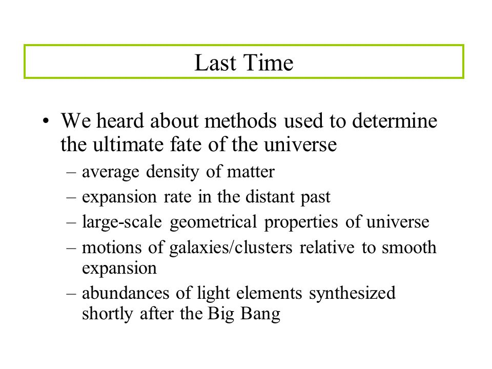 Last Time We heard about methods used to determine the ultimate fate of the universe –average density of matter –expansion rate in the distant past –large-scale geometrical properties of universe –motions of galaxies/clusters relative to smooth expansion –abundances of light elements synthesized shortly after the Big Bang