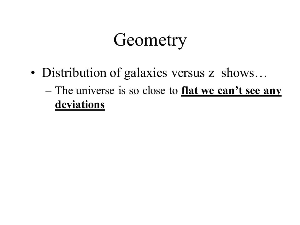 Geometry Distribution of galaxies versus z shows… –The universe is so close to flat we can't see any deviations