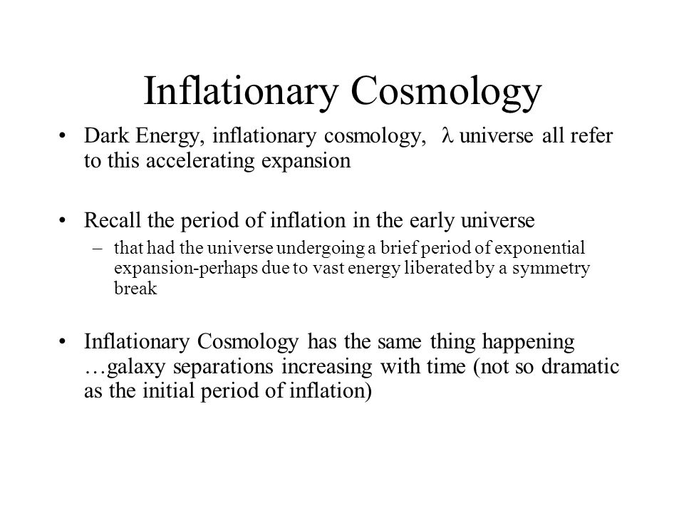 Inflationary Cosmology Dark Energy, inflationary cosmology, universe all refer to this accelerating expansion Recall the period of inflation in the early universe –that had the universe undergoing a brief period of exponential expansion-perhaps due to vast energy liberated by a symmetry break Inflationary Cosmology has the same thing happening …galaxy separations increasing with time (not so dramatic as the initial period of inflation)