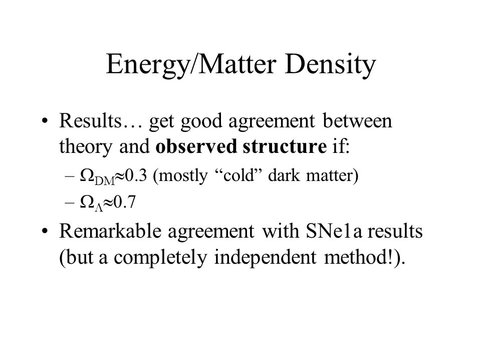 Energy/Matter Density Results… get good agreement between theory and observed structure if: –  DM  0.3 (mostly cold dark matter) –    0.7 Remarkable agreement with SNe1a results (but a completely independent method!).