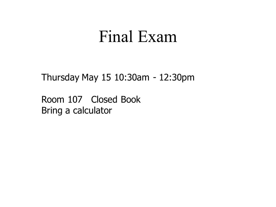 Final Exam Thursday May 15 10:30am - 12:30pm Room 107 Closed Book Bring a calculator