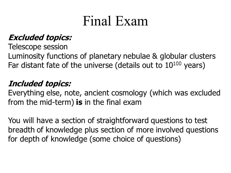 Final Exam Excluded topics: Telescope session Luminosity functions of planetary nebulae & globular clusters Far distant fate of the universe (details out to 10 100 years) Included topics: Everything else, note, ancient cosmology (which was excluded from the mid-term) is in the final exam You will have a section of straightforward questions to test breadth of knowledge plus section of more involved questions for depth of knowledge (some choice of questions)