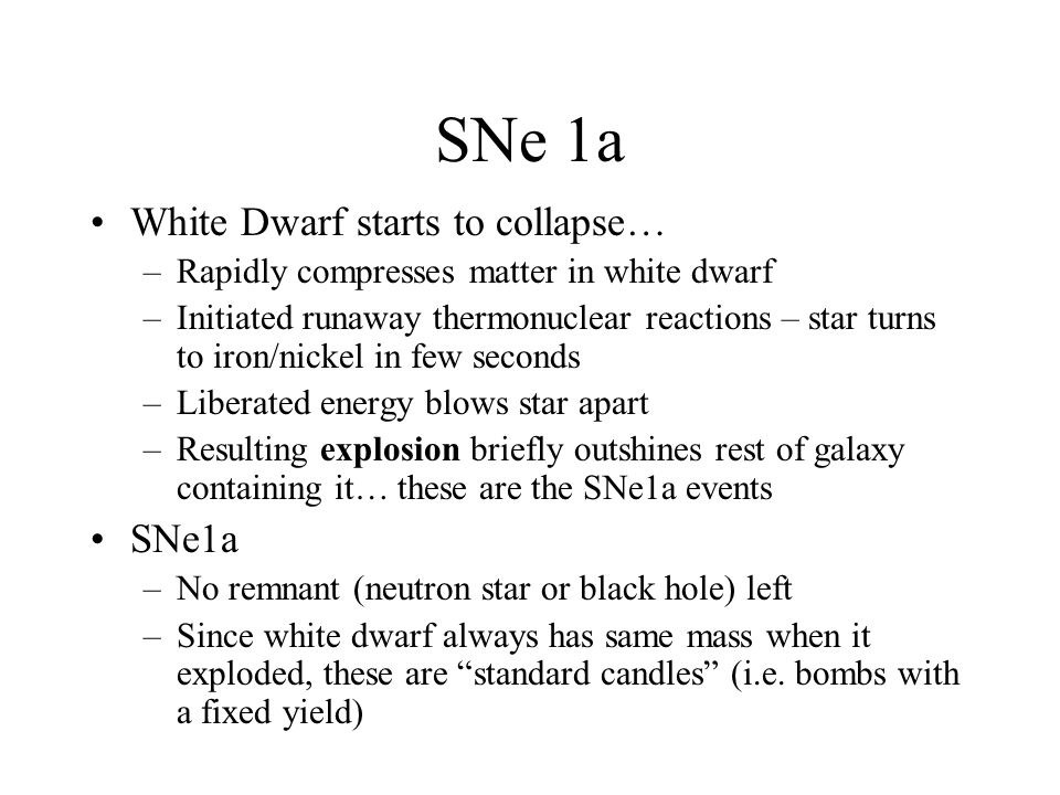 SNe 1a White Dwarf starts to collapse… –Rapidly compresses matter in white dwarf –Initiated runaway thermonuclear reactions – star turns to iron/nickel in few seconds –Liberated energy blows star apart –Resulting explosion briefly outshines rest of galaxy containing it… these are the SNe1a events SNe1a –No remnant (neutron star or black hole) left –Since white dwarf always has same mass when it exploded, these are standard candles (i.e.