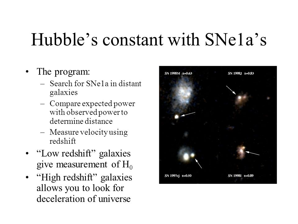Hubble's constant with SNe1a's The program: –Search for SNe1a in distant galaxies –Compare expected power with observed power to determine distance –Measure velocity using redshift Low redshift galaxies give measurement of H 0 High redshift galaxies allows you to look for deceleration of universe