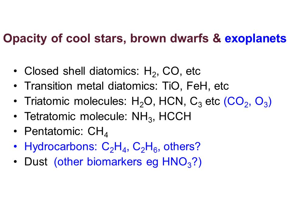 Opacity of cool stars, brown dwarfs & exoplanets Closed shell diatomics: H 2, CO, etc Transition metal diatomics: TiO, FeH, etc Triatomic molecules: H 2 O, HCN, C 3 etc (CO 2, O 3 )‏ Tetratomic molecule: NH 3, HCCH Pentatomic: CH 4 Hydrocarbons: C 2 H 4, C 2 H 6, others.