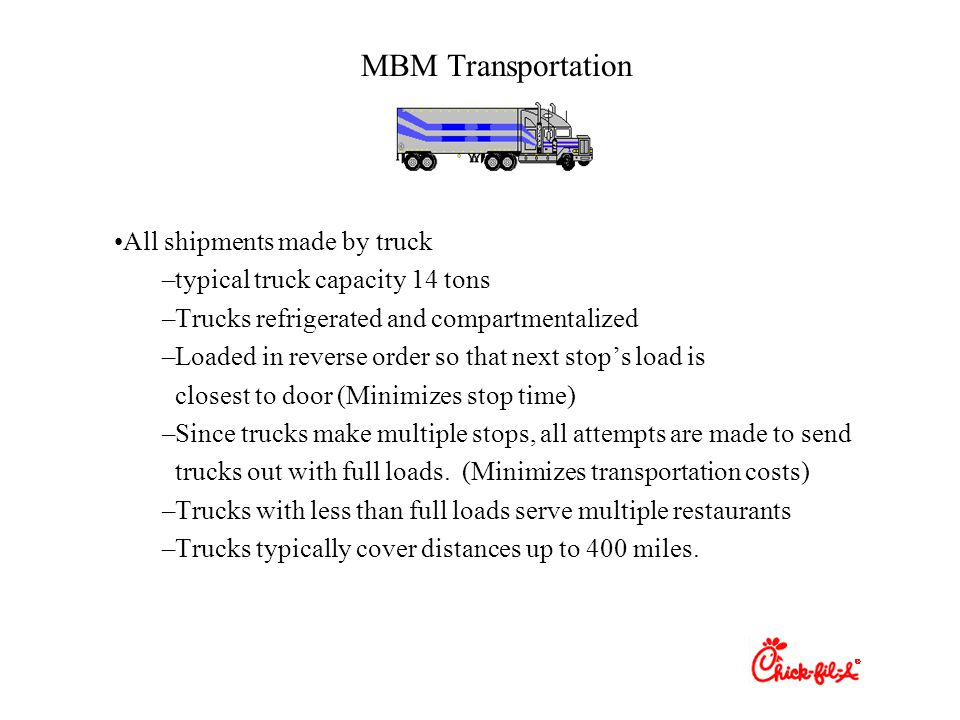 MBM Transportation All shipments made by truck –typical truck capacity 14 tons –Trucks refrigerated and compartmentalized –Loaded in reverse order so that next stop's load is closest to door (Minimizes stop time) –Since trucks make multiple stops, all attempts are made to send trucks out with full loads.