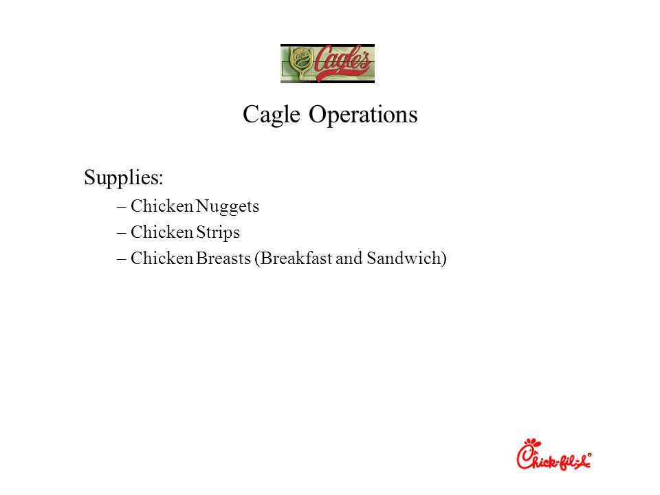 Cagle Operations Supplies: – Chicken Nuggets – Chicken Strips – Chicken Breasts (Breakfast and Sandwich)