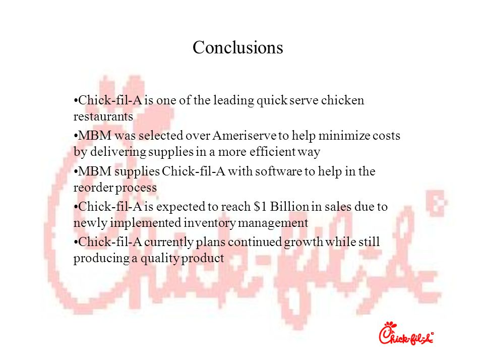 Conclusions Chick-fil-A is one of the leading quick serve chicken restaurants MBM was selected over Ameriserve to help minimize costs by delivering supplies in a more efficient way MBM supplies Chick-fil-A with software to help in the reorder process Chick-fil-A is expected to reach $1 Billion in sales due to newly implemented inventory management Chick-fil-A currently plans continued growth while still producing a quality product