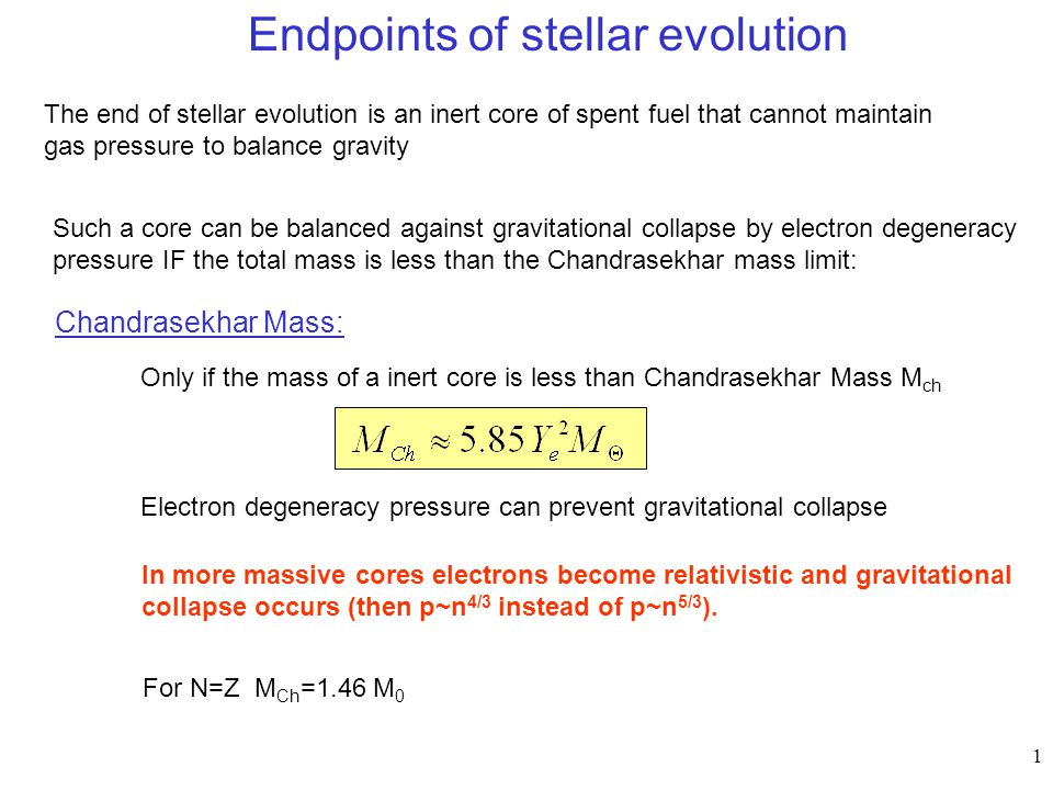 1 Endpoints of stellar evolution The end of stellar evolution is an inert core of spent fuel that cannot maintain gas pressure to balance gravity Chan
